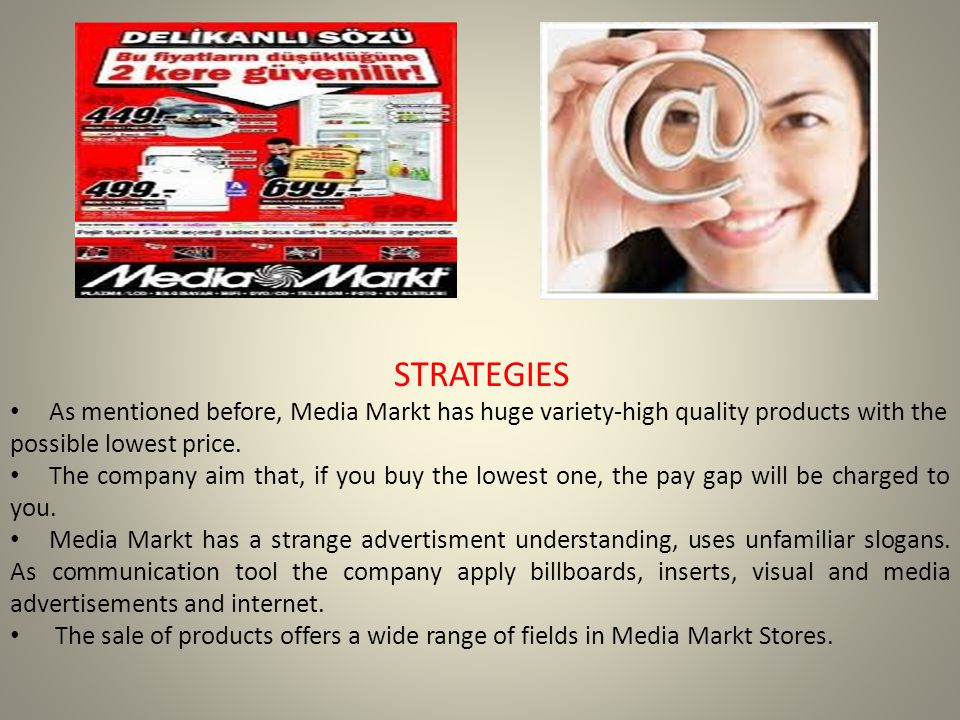 STRATEGIES As mentioned before, Media Markt has huge variety-high quality products with the possible lowest price.