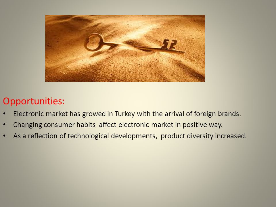 Opportunities: Electronic market has growed in Turkey with the arrival of foreign brands.