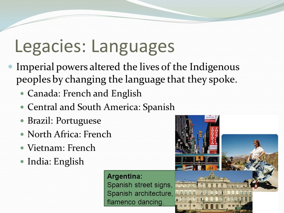 Legacies: Languages Imperial powers altered the lives of the Indigenous peoples by changing the language that they spoke.