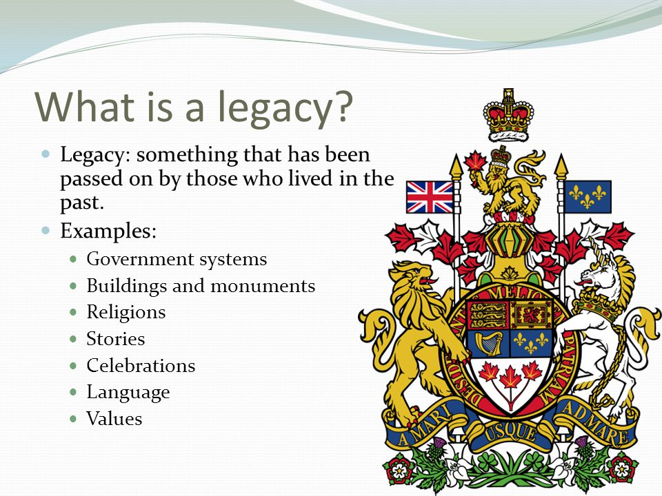 What is a legacy Legacy: something that has been passed on by those who lived in the past. Examples: