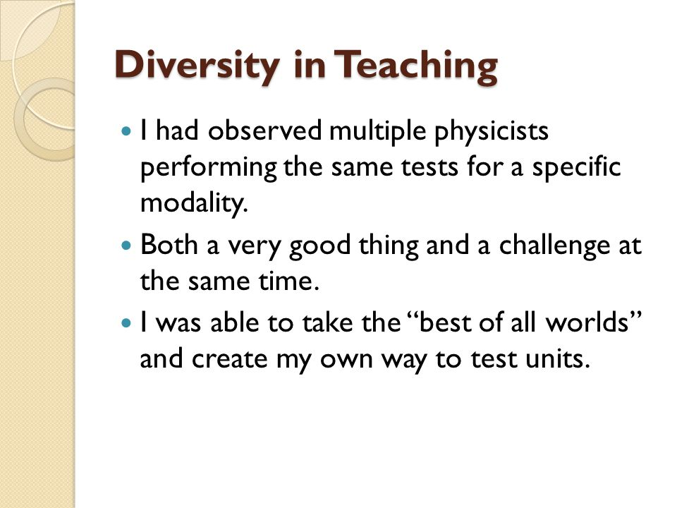 Diversity in Teaching I had observed multiple physicists performing the same tests for a specific modality.