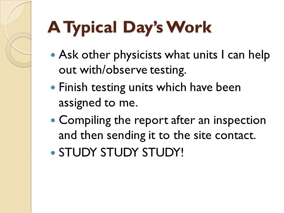 A Typical Day's Work Ask other physicists what units I can help out with/observe testing. Finish testing units which have been assigned to me.