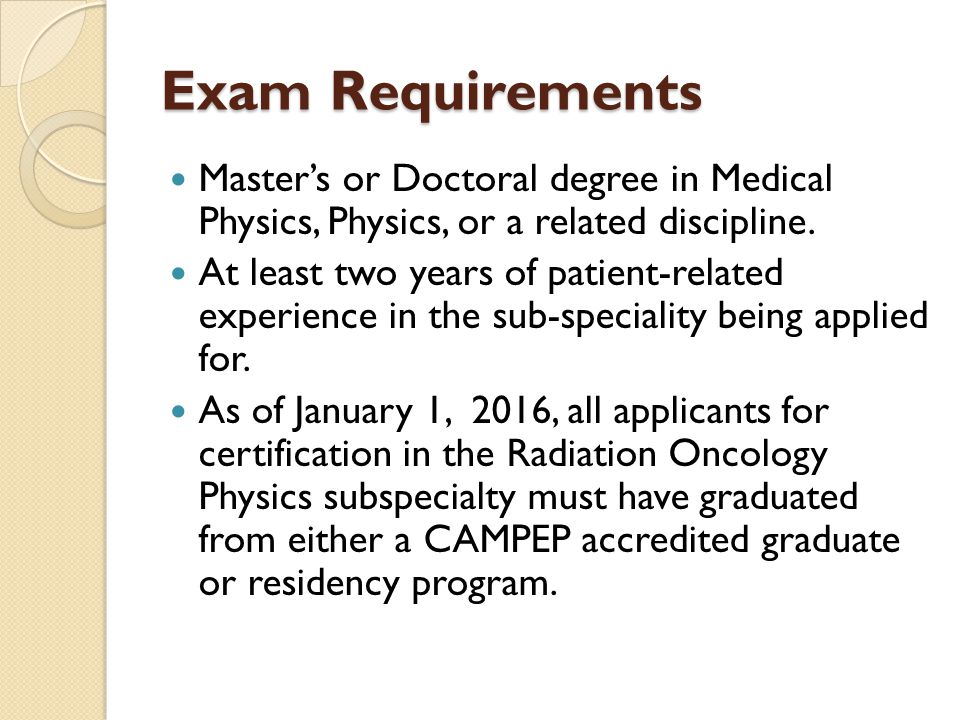 Exam Requirements Master's or Doctoral degree in Medical Physics, Physics, or a related discipline.
