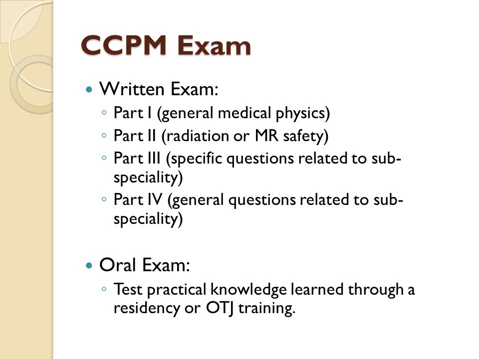 CCPM Exam Written Exam: Oral Exam: Part I (general medical physics)