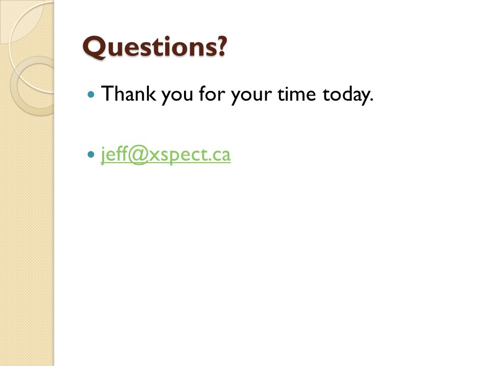Questions Thank you for your time today. jeff@xspect.ca