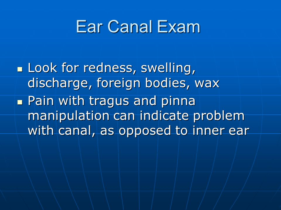 Ear Canal Exam Look for redness, swelling, discharge, foreign bodies, wax.