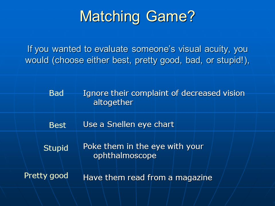 Matching Game If you wanted to evaluate someone's visual acuity, you would (choose either best, pretty good, bad, or stupid!),