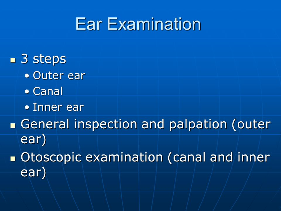 Ear Examination 3 steps General inspection and palpation (outer ear)