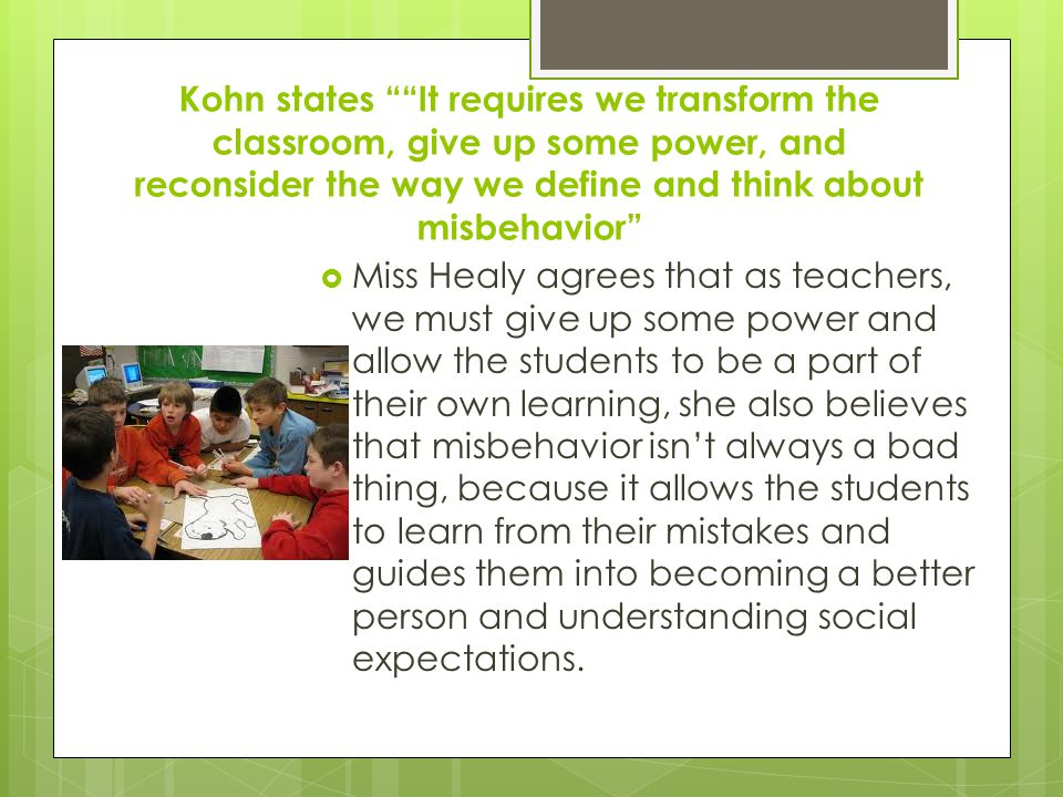 Kohn states It requires we transform the classroom, give up some power, and reconsider the way we define and think about misbehavior