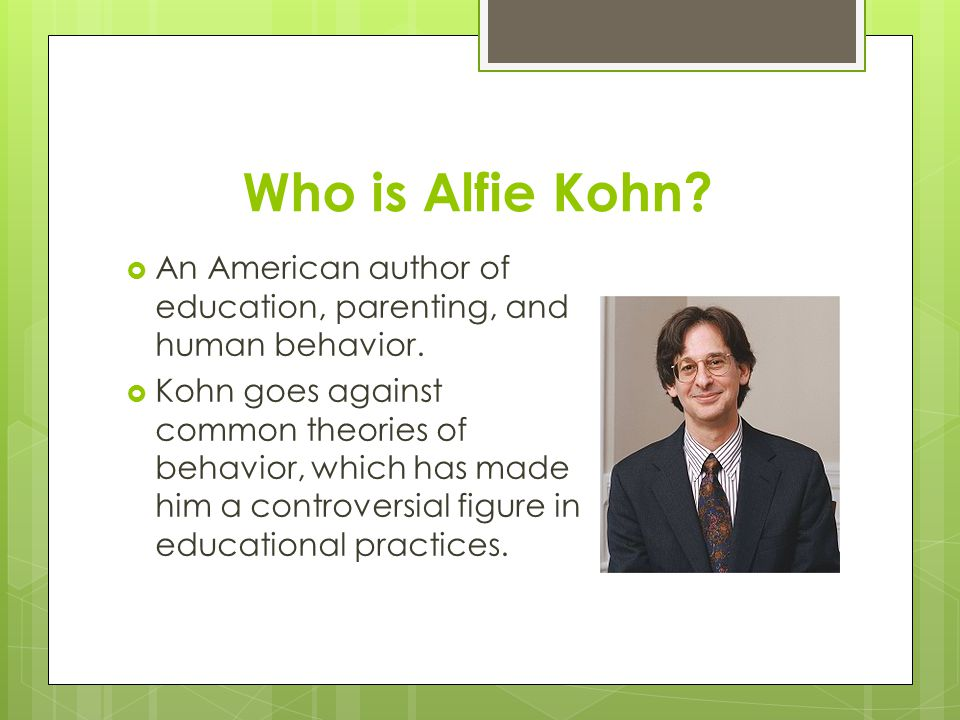 Who is Alfie Kohn An American author of education, parenting, and human behavior.