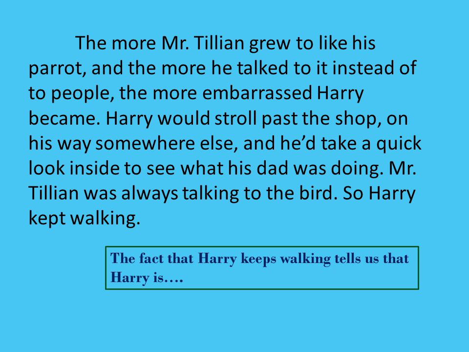 The more Mr. Tillian grew to like his parrot, and the more he talked to it instead of to people, the more embarrassed Harry became. Harry would stroll past the shop, on his way somewhere else, and he'd take a quick look inside to see what his dad was doing. Mr. Tillian was always talking to the bird. So Harry kept walking.
