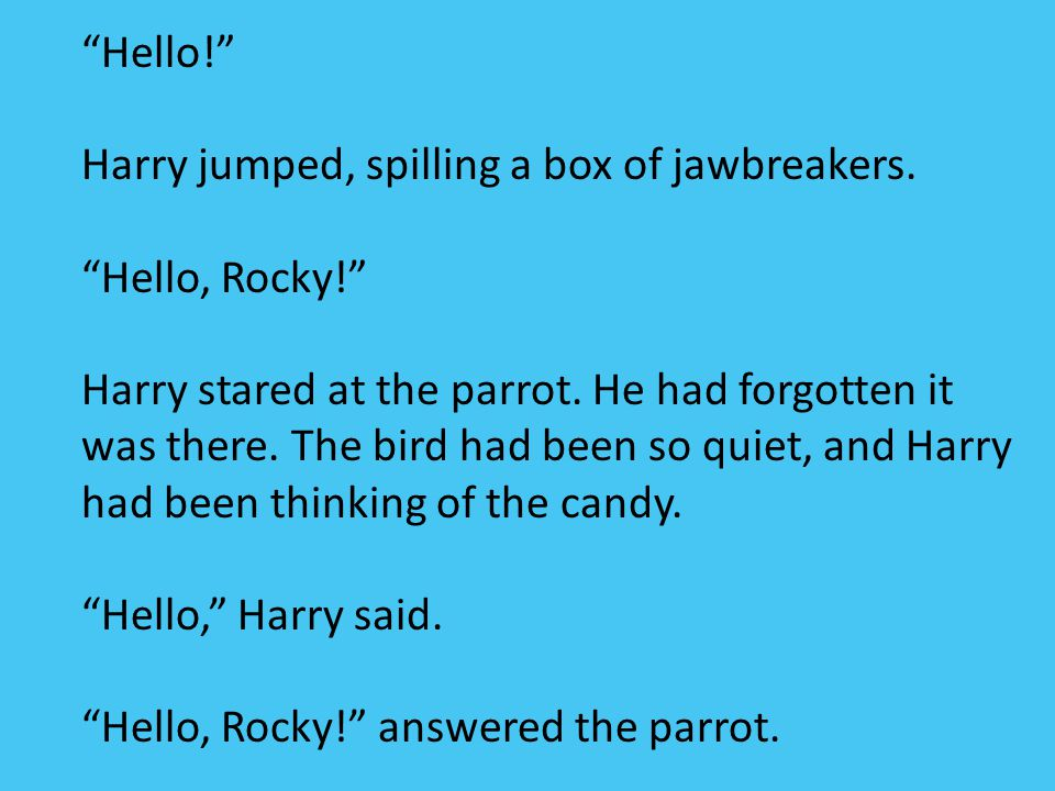 Hello! Harry jumped, spilling a box of jawbreakers. Hello, Rocky!