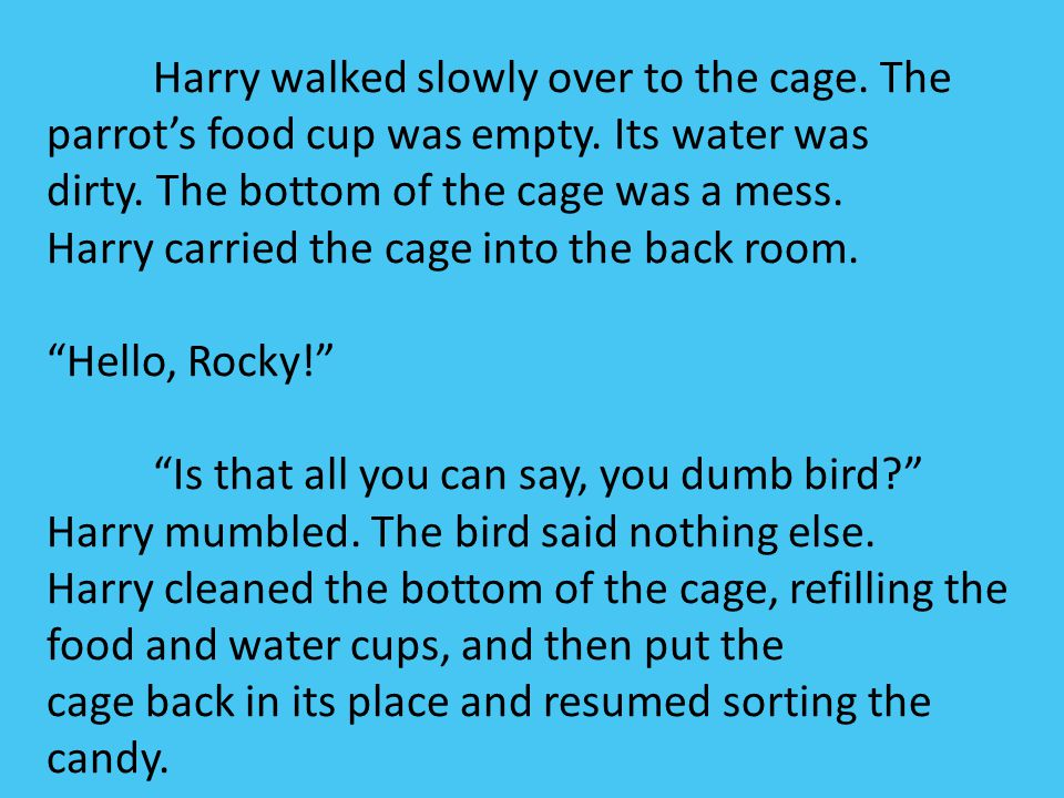 Harry walked slowly over to the cage. The parrot's food cup was empty