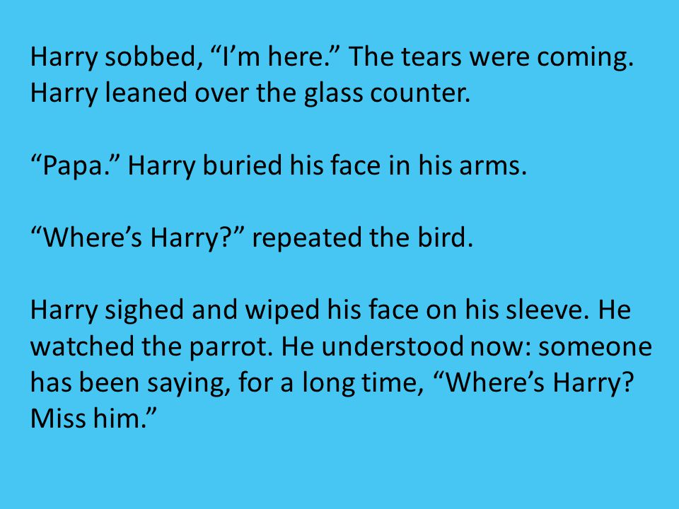 Harry sobbed, I'm here. The tears were coming.