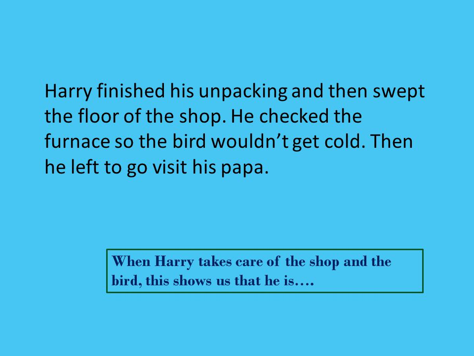 Harry finished his unpacking and then swept the floor of the shop