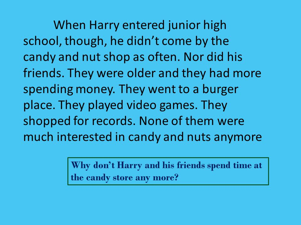 When Harry entered junior high school, though, he didn't come by the candy and nut shop as often. Nor did his friends. They were older and they had more spending money. They went to a burger place. They played video games. They shopped for records. None of them were much interested in candy and nuts anymore
