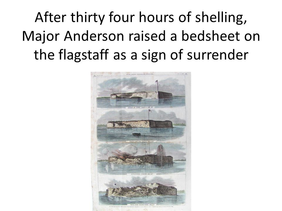 After thirty four hours of shelling, Major Anderson raised a bedsheet on the flagstaff as a sign of surrender