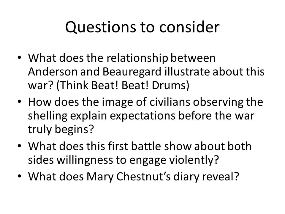 Questions to consider What does the relationship between Anderson and Beauregard illustrate about this war (Think Beat! Beat! Drums)