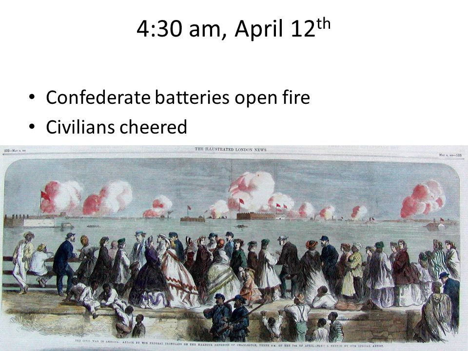 4:30 am, April 12th Confederate batteries open fire Civilians cheered