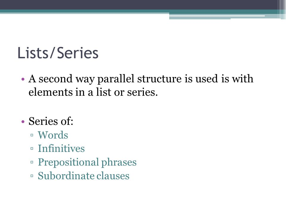 Lists/Series A second way parallel structure is used is with elements in a list or series. Series of: