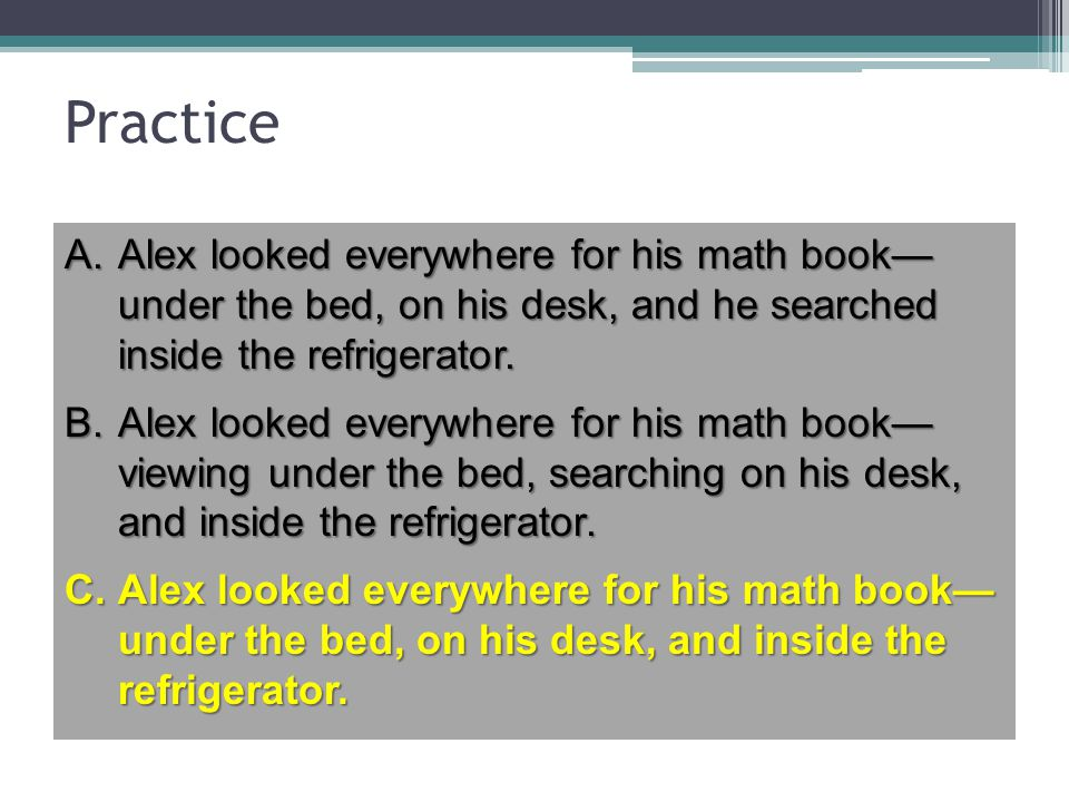Practice Alex looked everywhere for his math book— under the bed, on his desk, and he searched inside the refrigerator.
