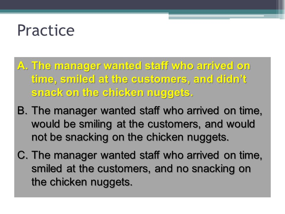 Practice The manager wanted staff who arrived on time, smiled at the customers, and didn't snack on the chicken nuggets.