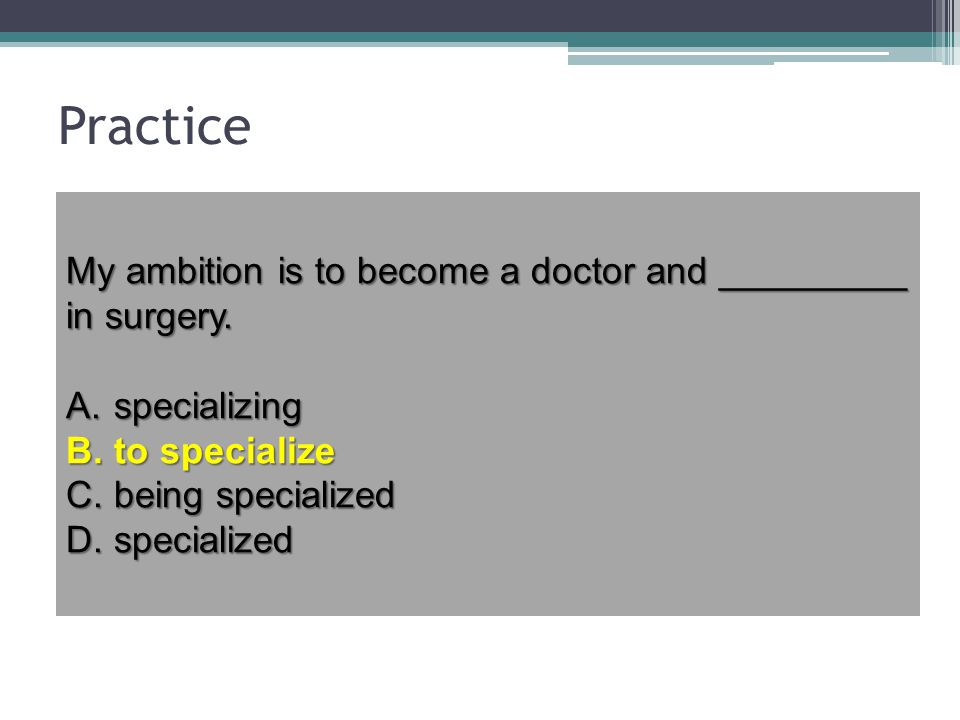 Practice My ambition is to become a doctor and _________ in surgery.