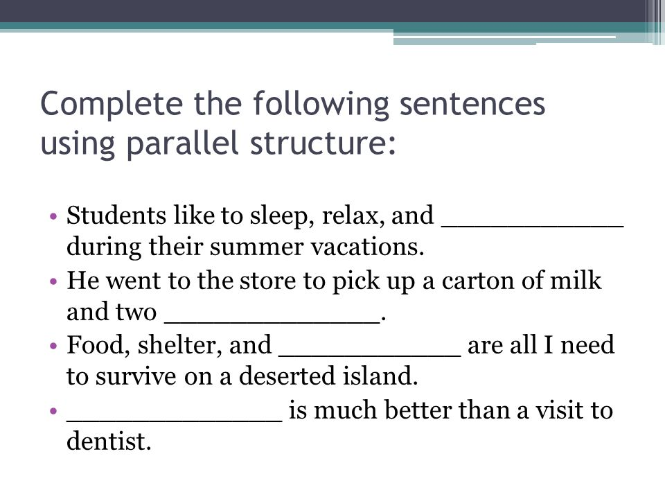 Complete the following sentences using parallel structure: