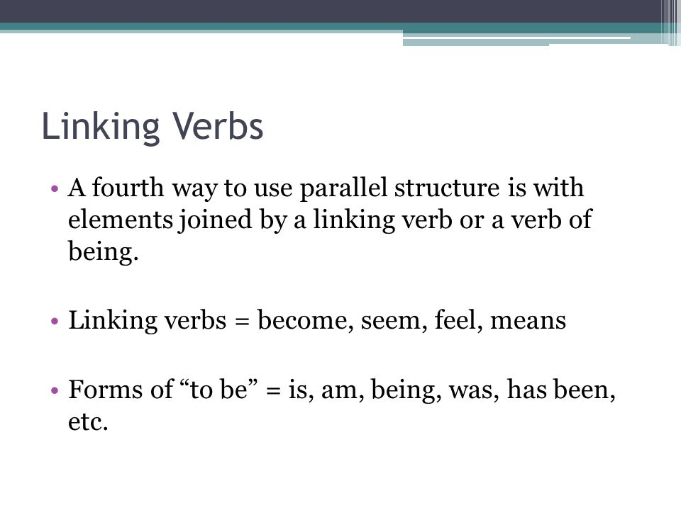 Linking Verbs A fourth way to use parallel structure is with elements joined by a linking verb or a verb of being.