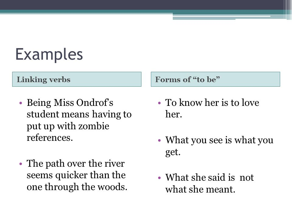 Examples Linking verbs. Forms of to be Being Miss Ondrof's student means having to put up with zombie references.