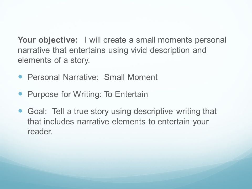 Your objective: I will create a small moments personal narrative that entertains using vivid description and elements of a story.