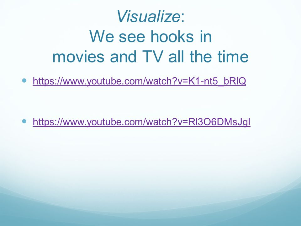 Visualize: We see hooks in movies and TV all the time