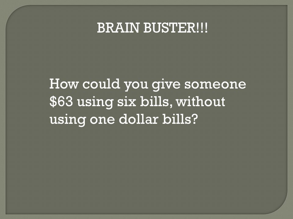 BRAIN BUSTER!!! How could you give someone $63 using six bills, without using one dollar bills