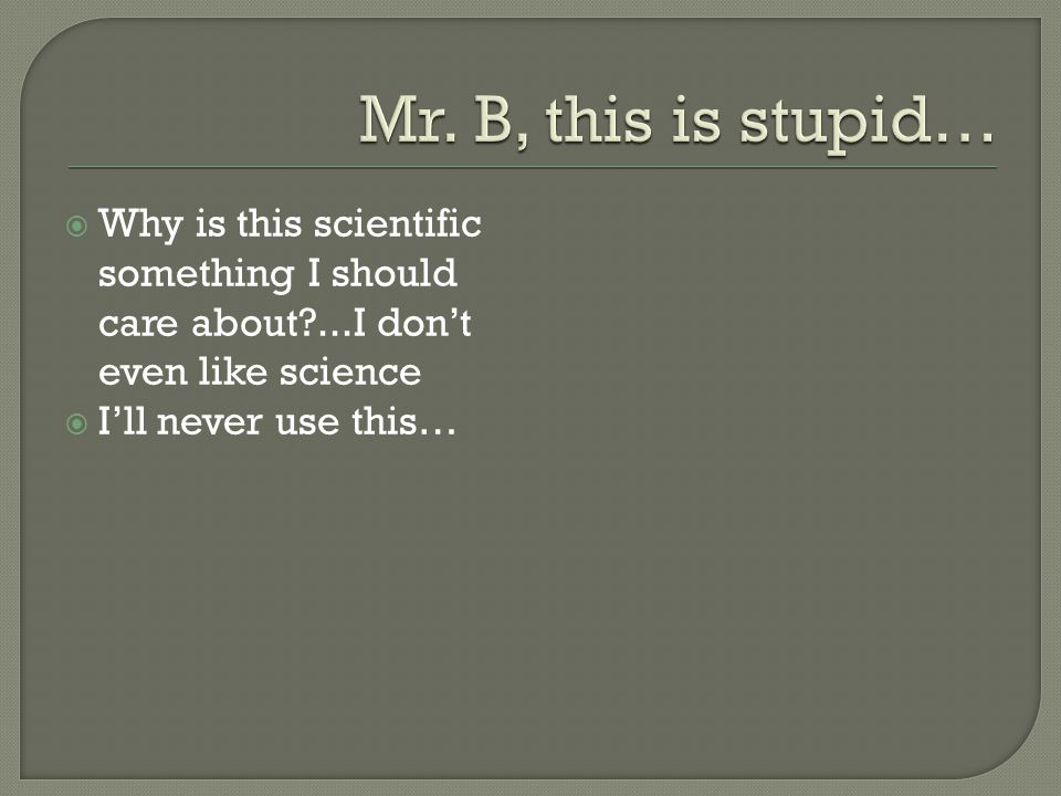 Mr. B, this is stupid… Why is this scientific something I should care about ...I don't even like science.