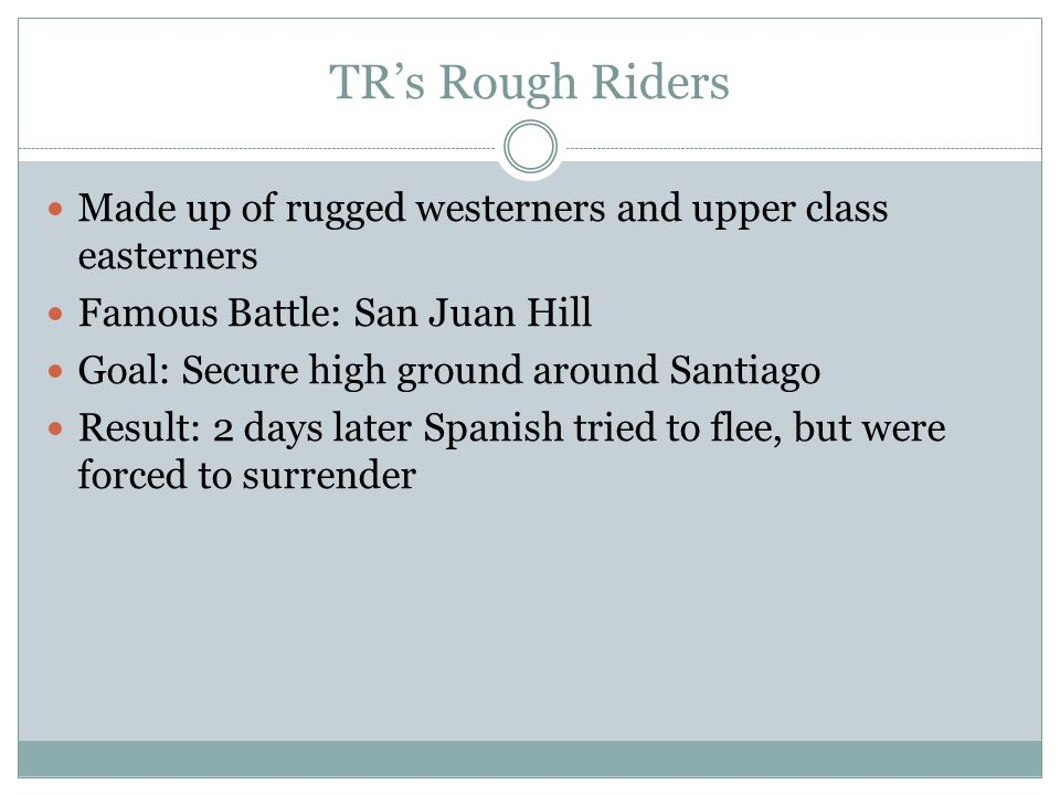 TR's Rough Riders Made up of rugged westerners and upper class easterners. Famous Battle: San Juan Hill.