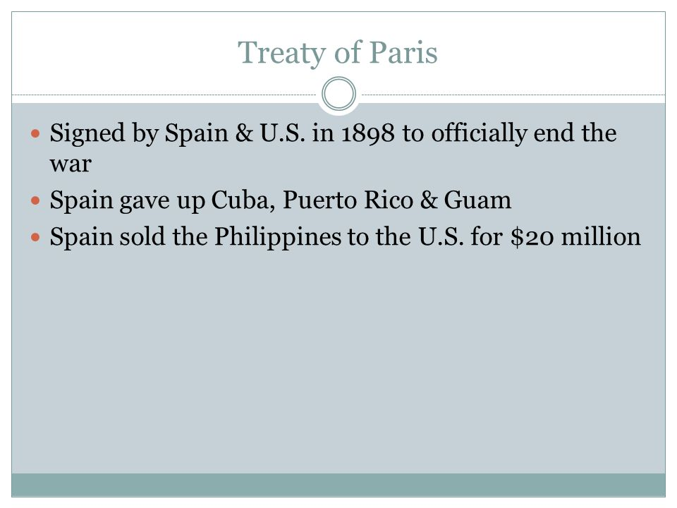 Treaty of Paris Signed by Spain & U.S. in 1898 to officially end the war. Spain gave up Cuba, Puerto Rico & Guam.