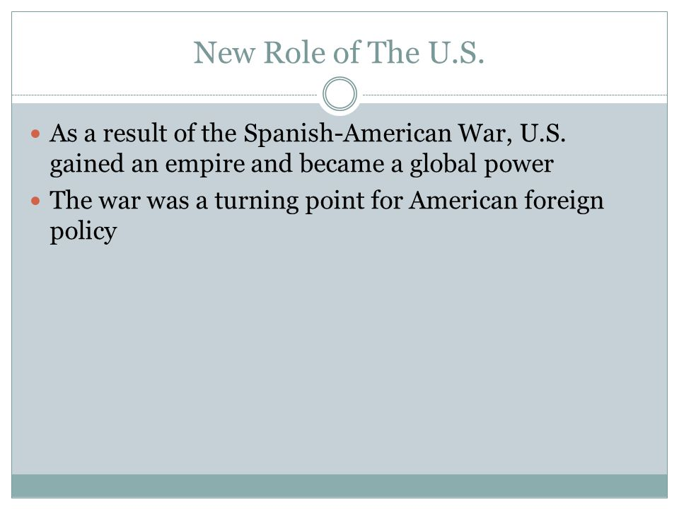 New Role of The U.S. As a result of the Spanish-American War, U.S. gained an empire and became a global power.
