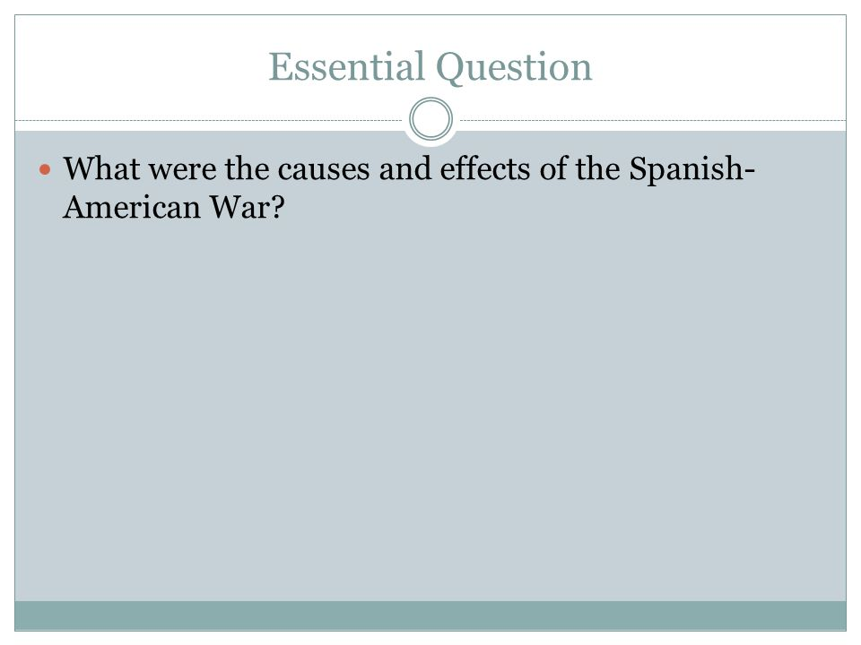 Essential Question What were the causes and effects of the Spanish-American War