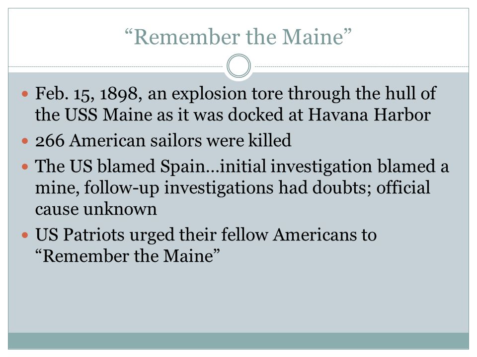 Remember the Maine Feb. 15, 1898, an explosion tore through the hull of the USS Maine as it was docked at Havana Harbor.