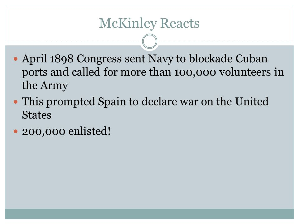 McKinley Reacts April 1898 Congress sent Navy to blockade Cuban ports and called for more than 100,000 volunteers in the Army.