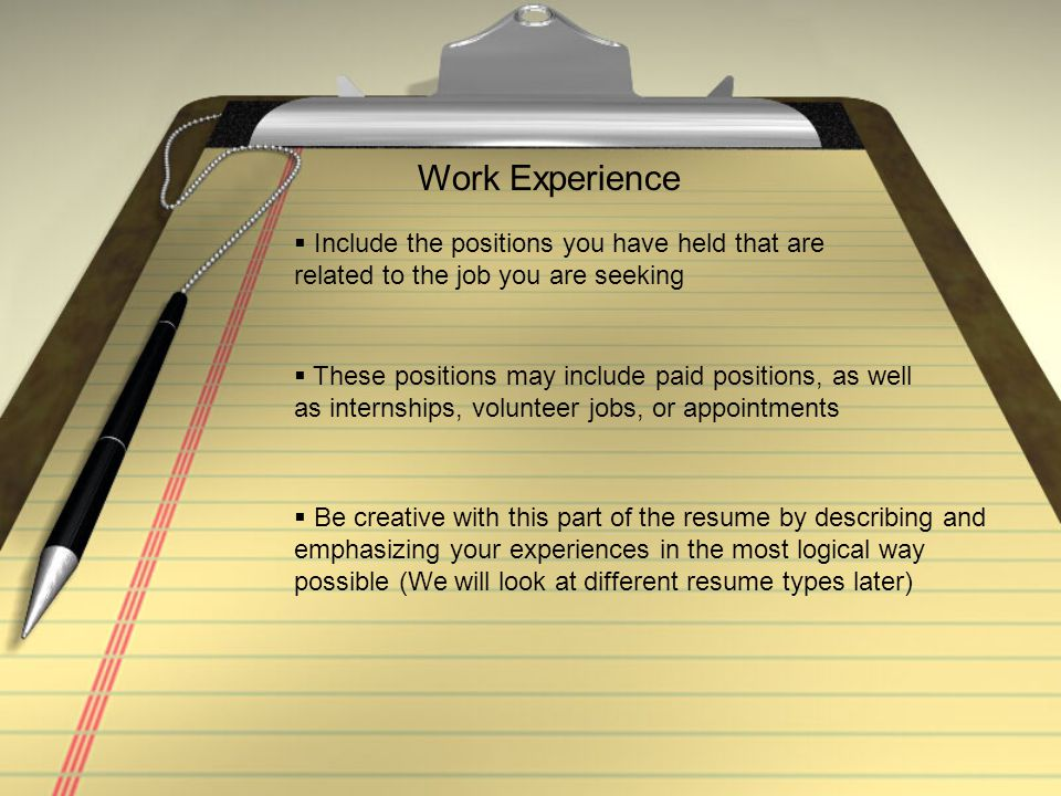 Work Experience Include the positions you have held that are