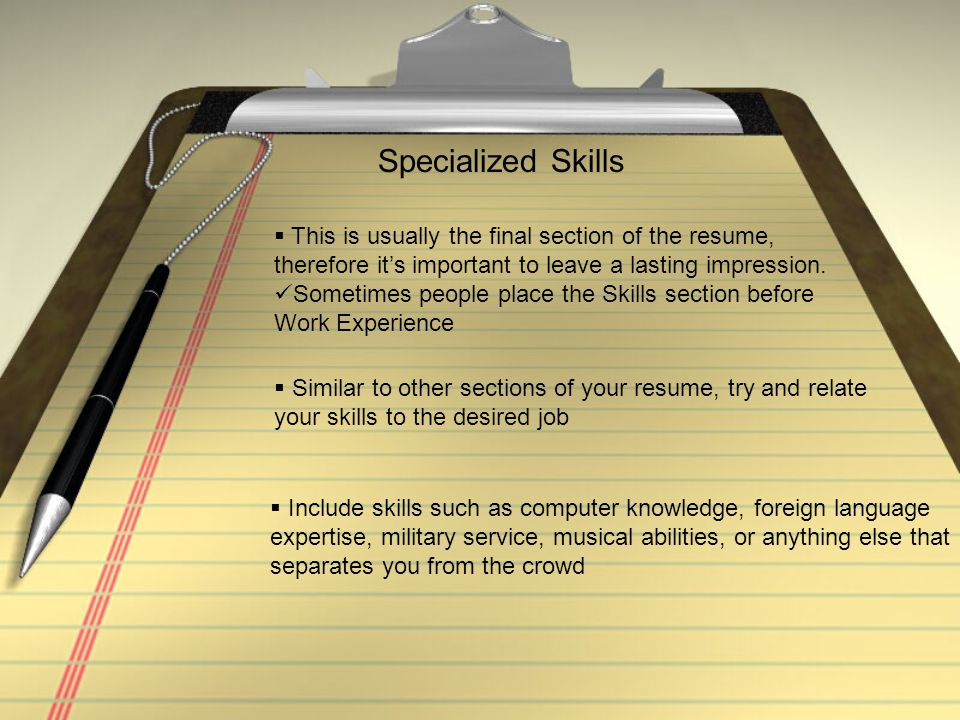 Specialized Skills This is usually the final section of the resume,
