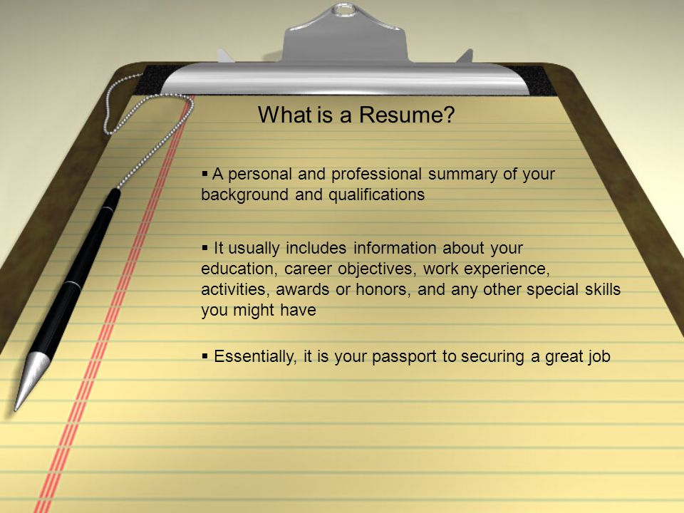 What is a Resume A personal and professional summary of your background and qualifications. It usually includes information about your.