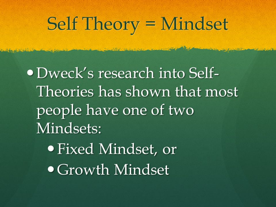 Self Theory = Mindset Dweck's research into Self- Theories has shown that most people have one of two Mindsets: