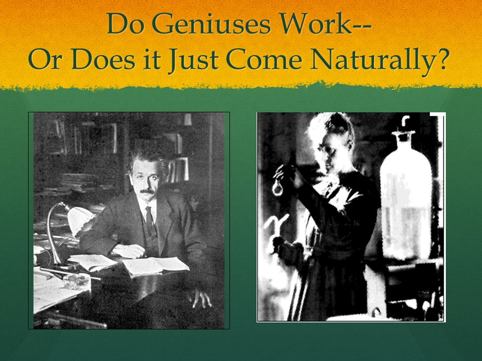 Do Geniuses Work-- Or Does it Just Come Naturally