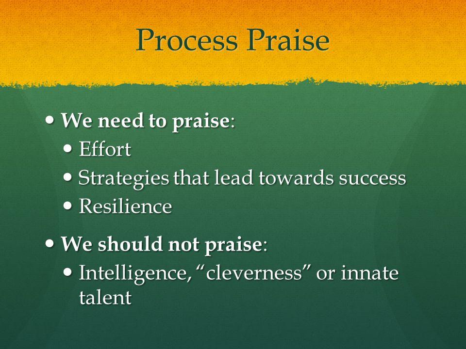 Process Praise We need to praise: Effort