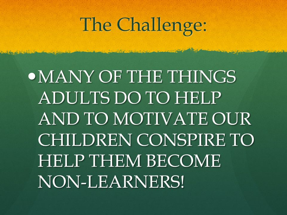 The Challenge: MANY OF THE THINGS ADULTS DO TO HELP AND TO MOTIVATE OUR CHILDREN CONSPIRE TO HELP THEM BECOME NON-LEARNERS!