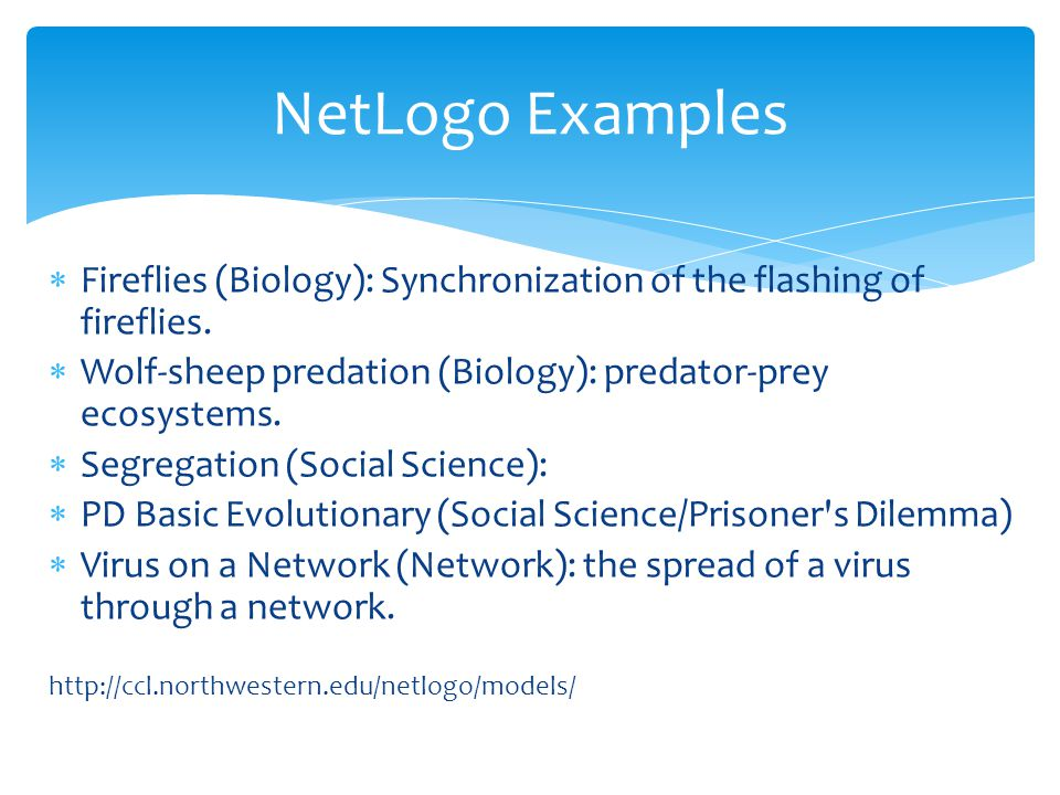 NetLogo Examples Fireflies (Biology): Synchronization of the flashing of fireflies. Wolf-sheep predation (Biology): predator-prey ecosystems.