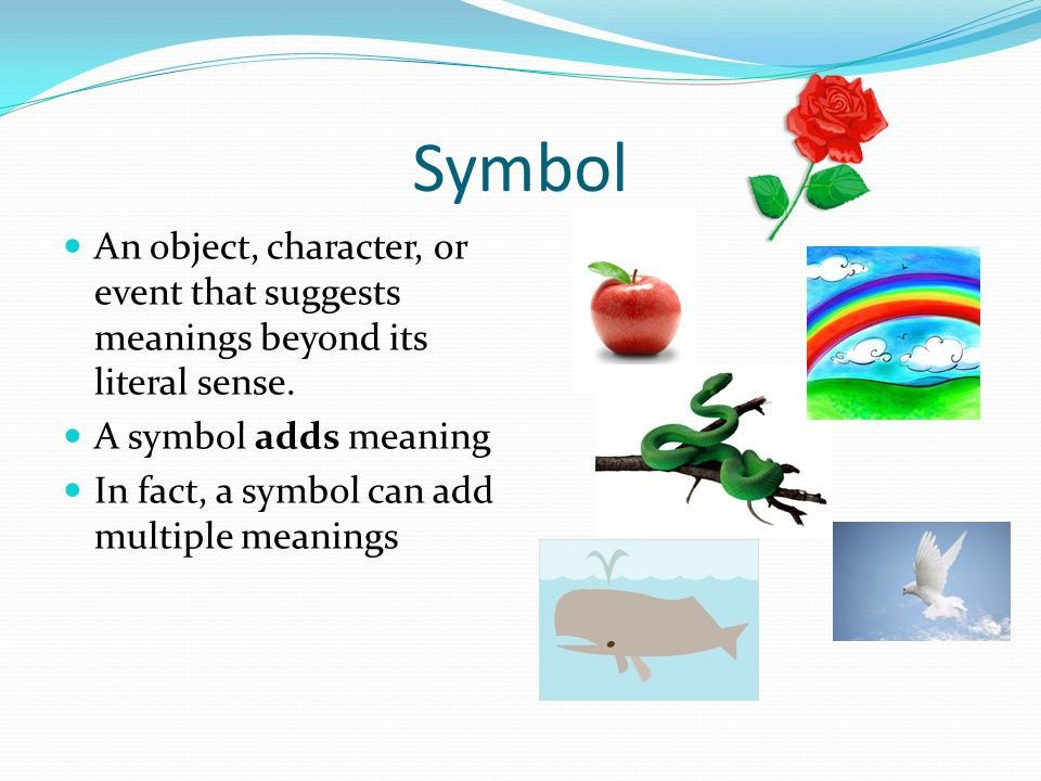 Symbol An object, character, or event that suggests meanings beyond its literal sense. A symbol adds meaning.