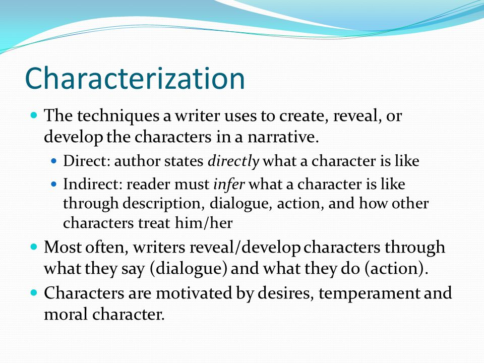 Characterization The techniques a writer uses to create, reveal, or develop the characters in a narrative.